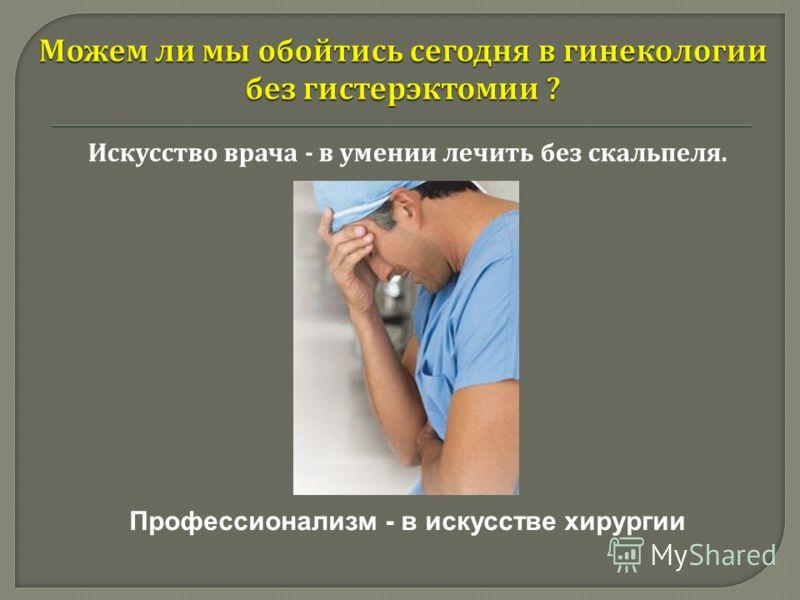 Искусство врача - в умении лечить без скальпеля. Профессионализм - в искусстве хирургии