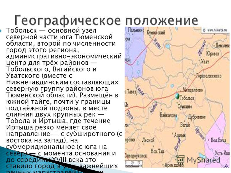 Тобольск основной узел северной части юга Тюменской области, второй по численности город этого региона, административно-экономический центр для трёх районов Тобольского, Вагайского и Уватского (вместе с Нижнетавдинским составляющих северную группу ра