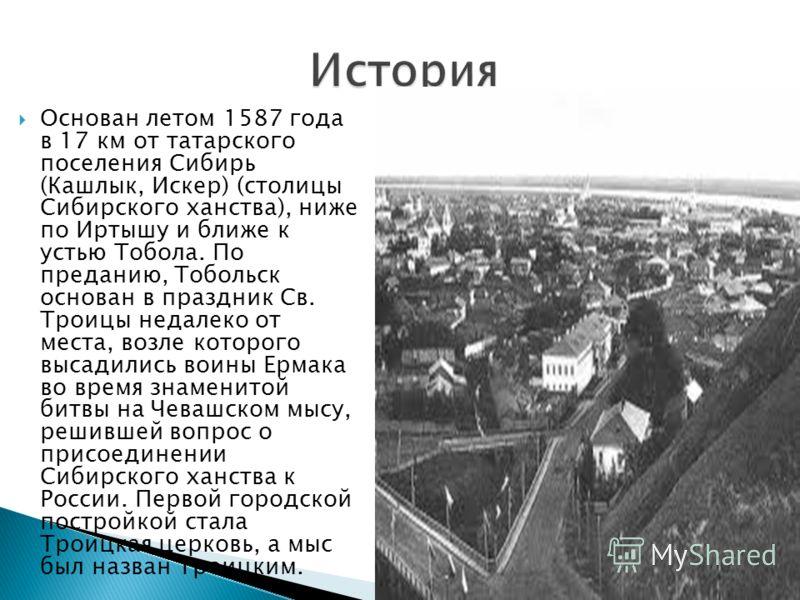 Основан летом 1587 года в 17 км от татарского поселения Сибирь (Кашлык, Искер) (столицы Сибирского ханства), ниже по Иртышу и ближе к устью Тобола. По преданию, Тобольск основан в праздник Св. Троицы недалеко от места, возле которого высадились воины