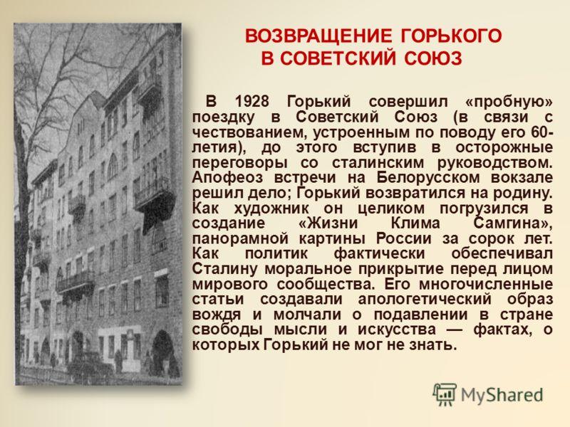 ВОЗВРАЩЕНИЕ ГОРЬКОГО В СОВЕТСКИЙ СОЮЗ В 1928 Горький совершил «пробную» поездку в Советский Союз (в связи с чествованием, устроенным по поводу его 60- летия), до этого вступив в осторожные переговоры со сталинским руководством. Апофеоз встречи на Бел