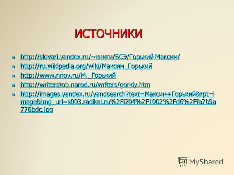 ИСТОЧНИКИ http://slovari.yandex.ru/~книги/БСЭ/Горький Максим/ http://slovari.yandex.ru/~книги/БСЭ/Горький Максим/ http://slovari.yandex.ru/~книги/БСЭ/Горький Максим/ http://slovari.yandex.ru/~книги/БСЭ/Горький Максим/ http://ru.wikipedia.org/wiki/Мак