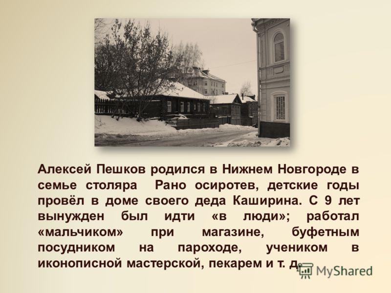 Алексей Пешков родился в Нижнем Новгороде в семье столяра Рано осиротев, детские годы провёл в доме своего деда Каширина. С 9 лет вынужден был идти «в люди»; работал «мальчиком» при магазине, буфетным посудником на пароходе, учеником в иконописной ма