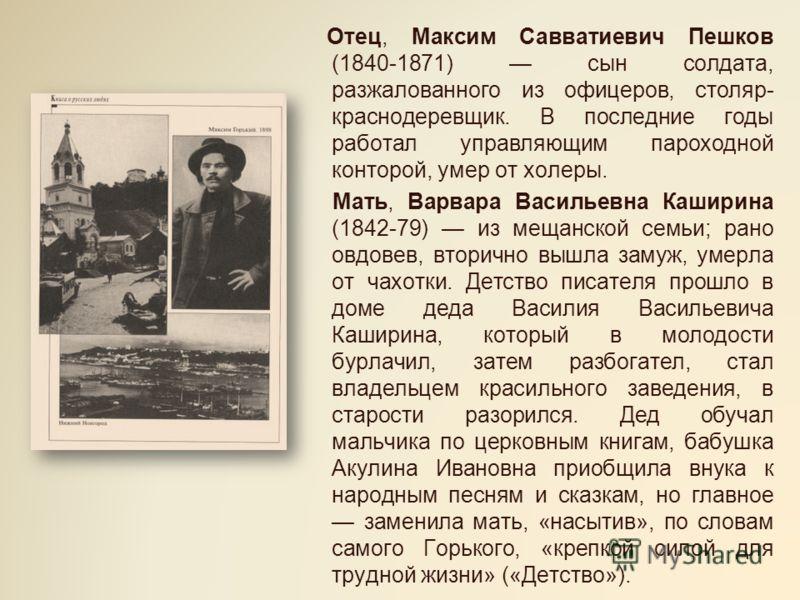 Отец, Максим Савватиевич Пешков (1840-1871) сын солдата, разжалованного из офицеров, столяр- краснодеревщик. В последние годы работал управляющим пароходной конторой, умер от холеры. Мать, Варвара Васильевна Каширина (1842-79) из мещанской семьи; ран