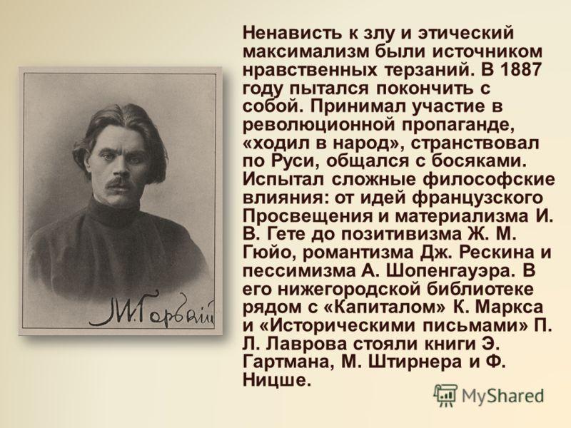Ненависть к злу и этический максимализм были источником нравственных терзаний. В 1887 году пытался покончить с собой. Принимал участие в революционной пропаганде, «ходил в народ», странствовал по Руси, общался с босяками. Испытал сложные философские