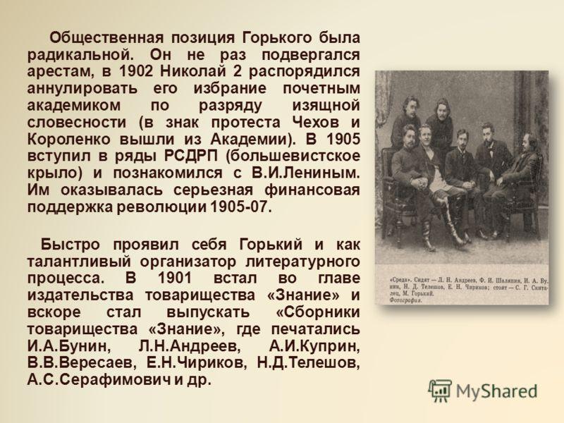 Общественная позиция Горького была радикальной. Он не раз подвергался арестам, в 1902 Николай 2 распорядился аннулировать его избрание почетным академиком по разряду изящной словесности (в знак протеста Чехов и Короленко вышли из Академии). В 1905 вс