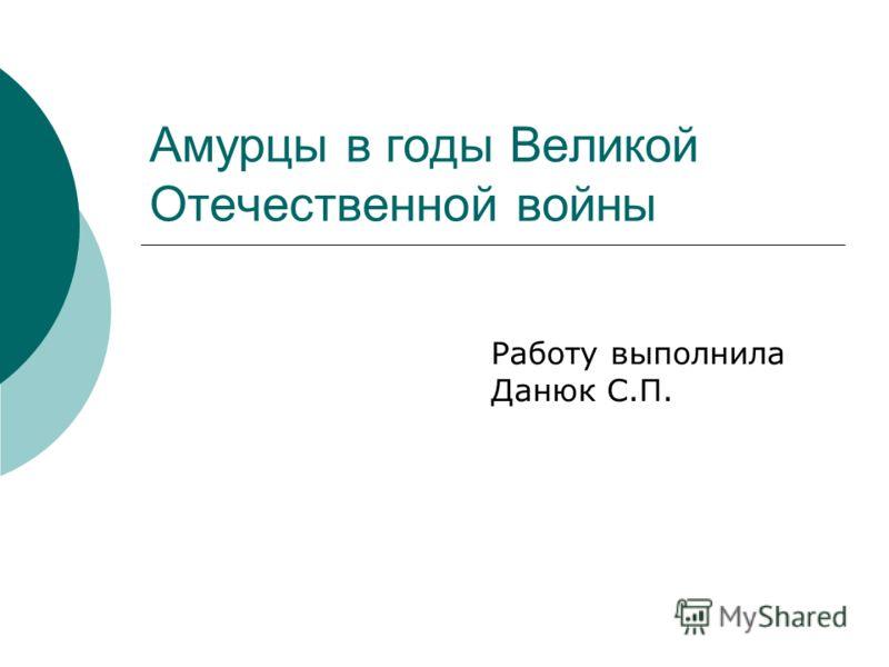 Работу выполнила Данюк С.П. Амурцы в годы Великой Отечественной войны