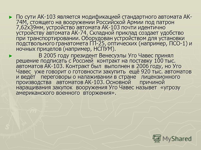 АК-103 АК-103 современная версия знаменитого автомата АК-47. Производится в России. Возвращение старого патрона 7,62Ч39 вызвано выявлением ряда слабых сторон у малоимпульсных патронов 5,45Ч39 в ходе ряда конфликтов последних лет. Патрон 7,62х39мм обл