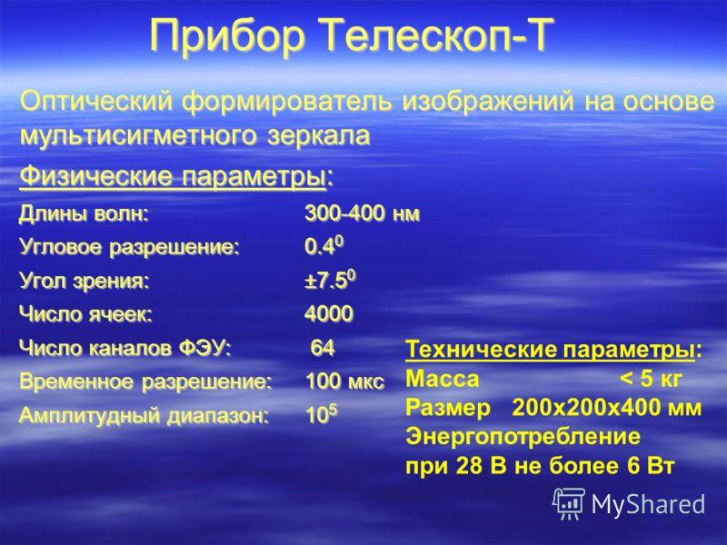 Прибор Телескоп-Т Оптический формирователь изображений на основе мультисигметного зеркала Физические параметры: Длины волн: 300-400 нм Угловое разрешение: 0.4 0 Угол зрения: ±7.5 0 Число ячеек: 4000 Число каналов ФЭУ: 64 Временное разрешение:100 мкс