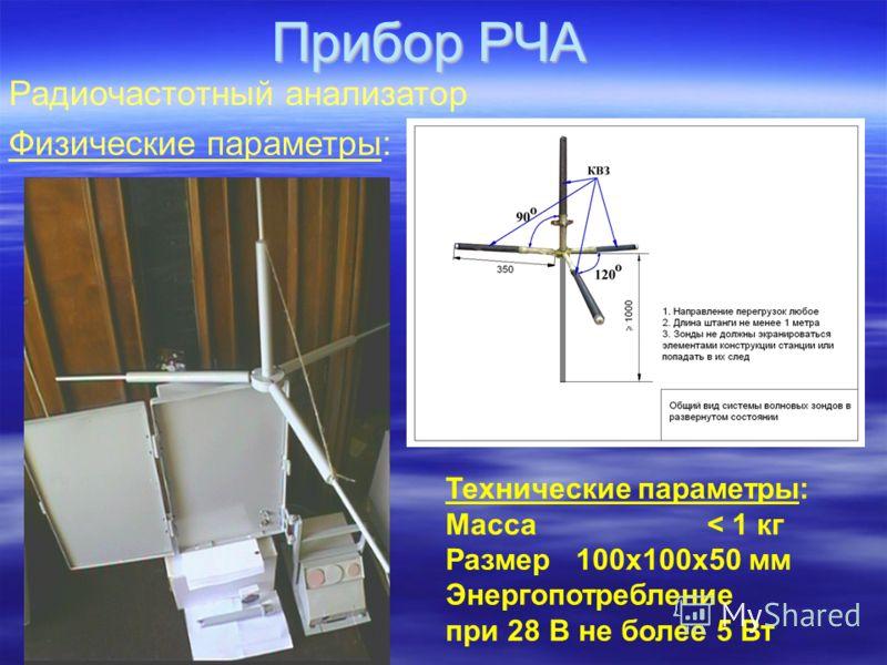 Прибор РЧА Радиочастотный анализатор Физические параметры: Технические параметры: Масса < 1 кг Размер100х100х50 мм Энергопотребление при 28 В не более 5 Вт