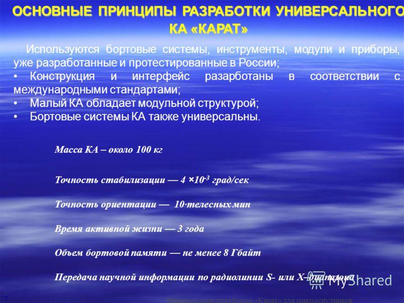 7 Используются бортовые системы, инструменты, модули и приборы, уже разработанные и протестированные в России; Конструкция и интерфейс разарботаны в соответствии с международными стандартами; Малый КА обладает модульной структурой; Бортовые системы К