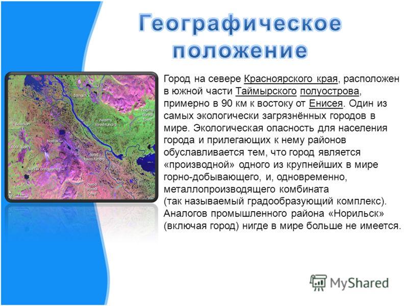 Город на севере Красноярского края, расположен в южной части Таймырского полуострова, примерно в 90 км к востоку от Енисея. Один из самых экологически загрязнённых городов в мире. Экологическая опасность для населения города и прилегающих к нему райо
