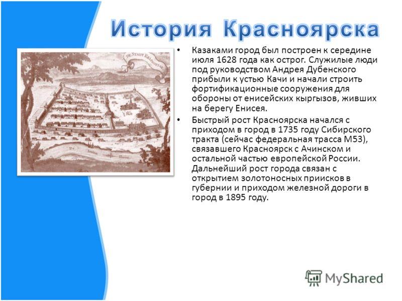 Казаками город был построен к середине июля 1628 года как острог. Служилые люди под руководством Андрея Дубенского прибыли к устью Качи и начали строить фортификационные сооружения для обороны от енисейских кыргызов, живших на берегу Енисея. Быстрый