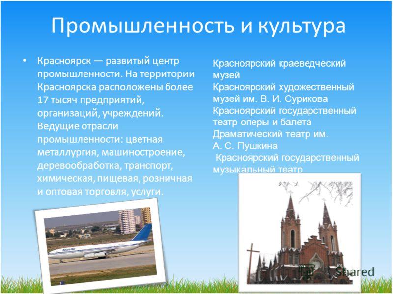 Промышленность и культура Красноярск развитый центр промышленности. На территории Красноярска расположены более 17 тысяч предприятий, организаций, учреждений. Ведущие отрасли промышленности: цветная металлургия, машиностроение, деревообработка, транс
