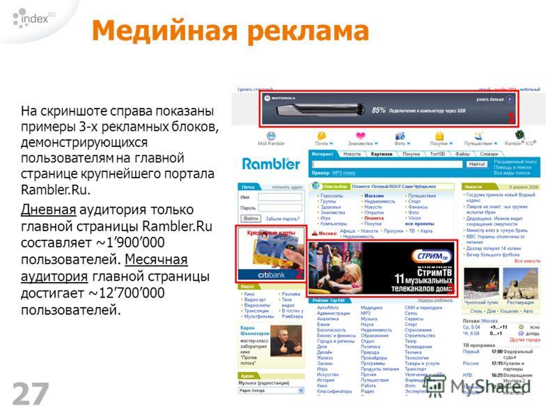 27 Медийная реклама На скриншоте справа показаны примеры 3-х рекламных блоков, демонстрирующихся пользователям на главной странице крупнейшего портала Rambler.Ru. Дневная аудитория только главной страницы Rambler.Ru составляет ~1900000 пользователей.
