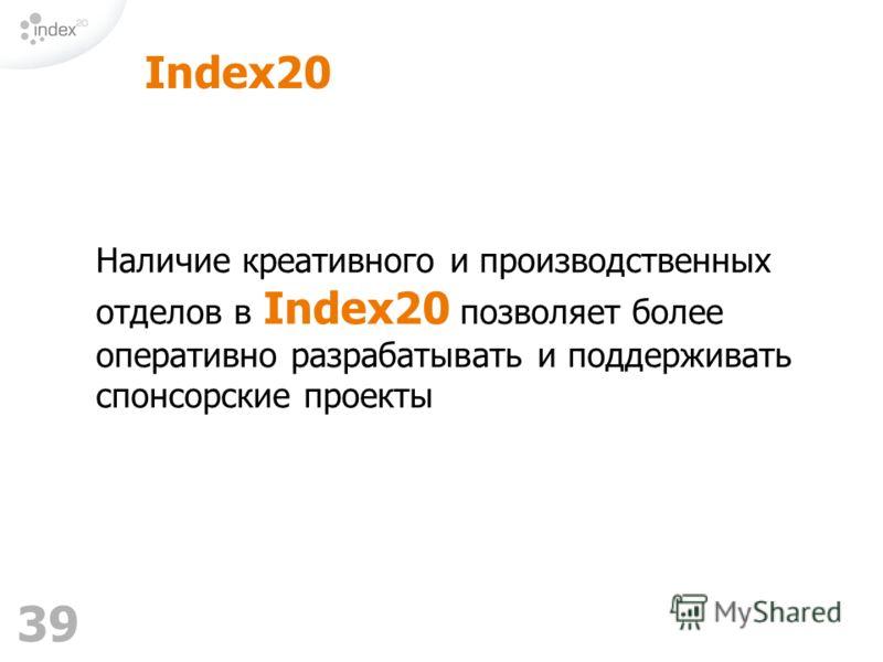 39 Index20 Наличие креативного и производственных отделов в Index20 позволяет более оперативно разрабатывать и поддерживать спонсорские проекты