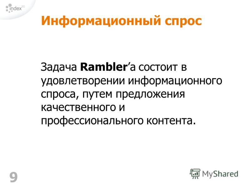 9 Информационный спрос Задача Ramblerа состоит в удовлетворении информационного спроса, путем предложения качественного и профессионального контента.