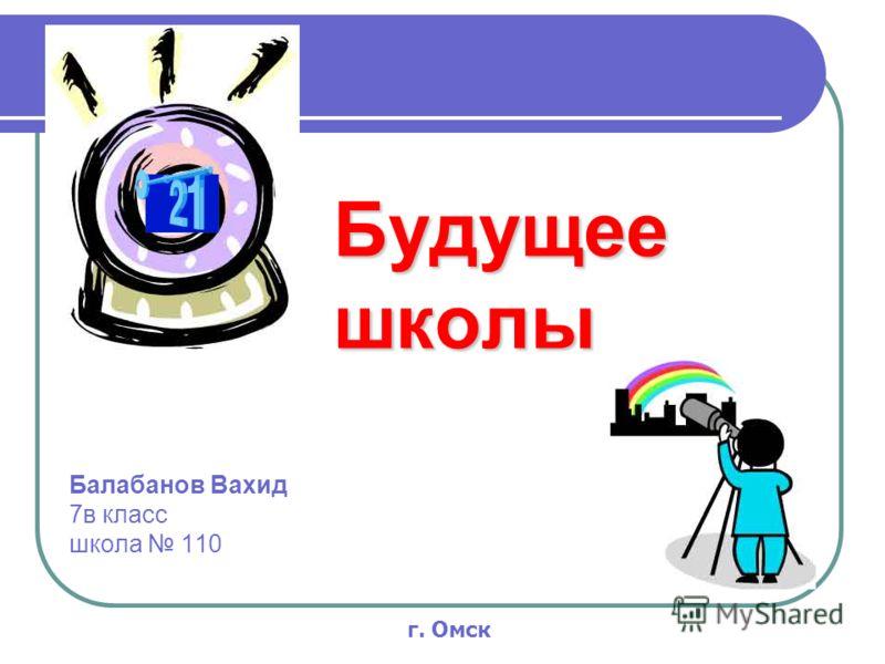 Будущее школы Балабанов Вахид 7в класс школа 110 г. Омск