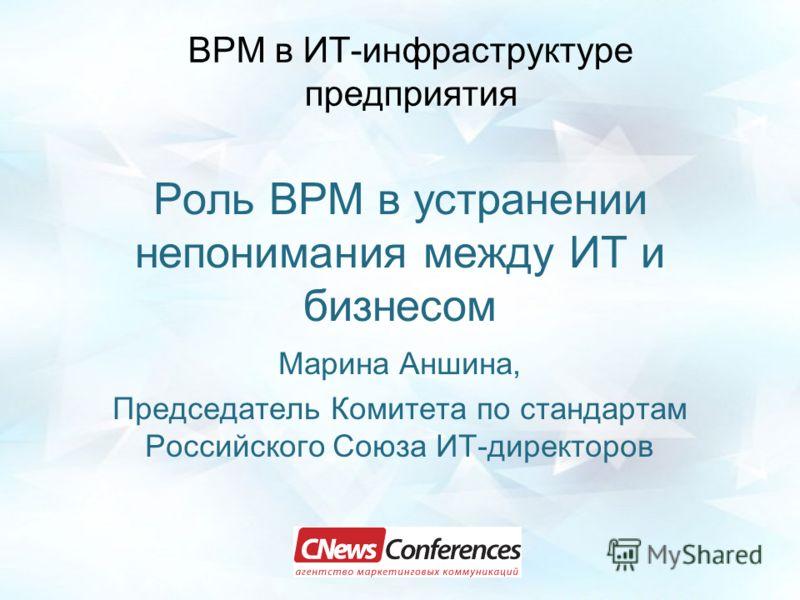 Роль BPM в устранении непонимания между ИТ и бизнесом Марина Аншина, Председатель Комитета по стандартам Российского Союза ИТ-директоров ВРМ в ИТ-инфраструктуре предприятия