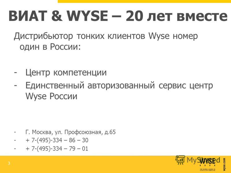 ВИАТ & WYSE – 20 лет вместе Дистрибьютор тонких клиентов Wyse номер один в России: -Центр компетенции -Единственный авторизованный сервис центр Wyse России -Г. Москва, ул. Профсоюзная, д.65 -+ 7-(495)-334 – 86 – 30 -+ 7-(495)-334 – 79 – 01 3