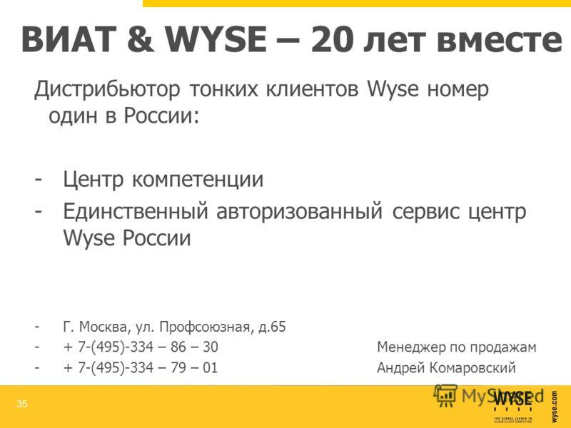 ВИАТ & WYSE – 20 лет вместе Дистрибьютор тонких клиентов Wyse номер один в России: -Центр компетенции -Единственный авторизованный сервис центр Wyse России -Г. Москва, ул. Профсоюзная, д.65 -+ 7-(495)-334 – 86 – 30Менеджер по продажам -+ 7-(495)-334