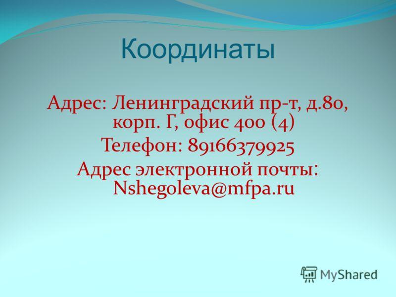 Координаты Адрес: Ленинградский пр-т, д.80, корп. Г, офис 400 (4) Телефон: 89166379925 Адрес электронной почты : Nshegoleva@mfpa.ru