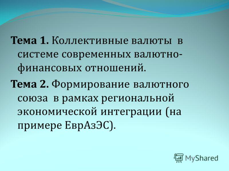 Тема 1. Коллективные валюты в системе современных валютно- финансовых отношений. Тема 2. Формирование валютного союза в рамках региональной экономической интеграции (на примере ЕврАзЭС).