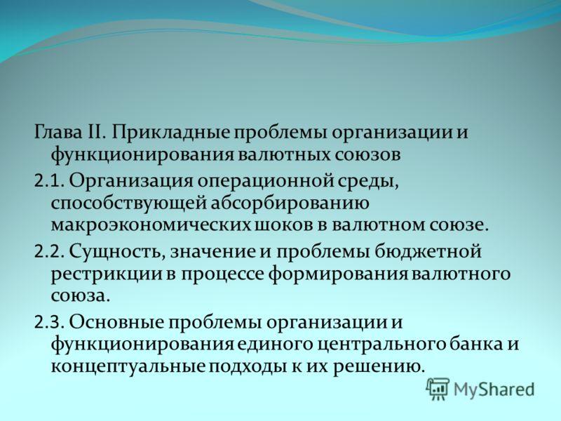 Глава II. Прикладные проблемы организации и функционирования валютных союзов 2.1. Организация операционной среды, способствующей абсорбированию макроэкономических шоков в валютном союзе. 2.2. Сущность, значение и проблемы бюджетной рестрикции в проце