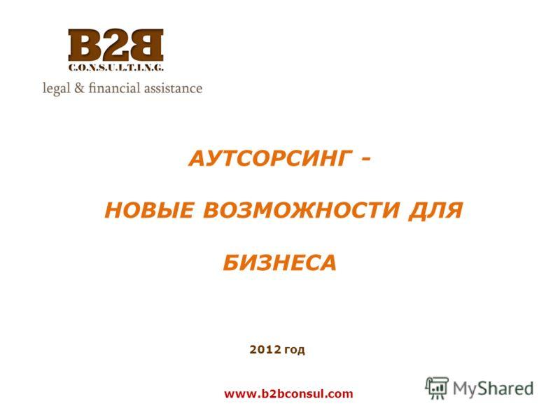 АУТСОРСИНГ - НОВЫЕ ВОЗМОЖНОСТИ ДЛЯ БИЗНЕСА 2012 год www.b2bconsul.com