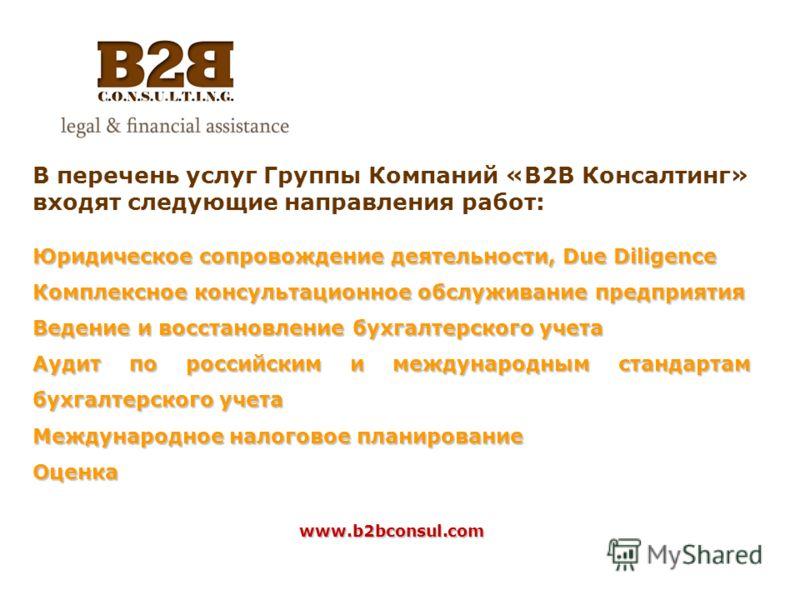 В перечень услуг Группы Компаний «B2B Консалтинг» входят следующие направления работ: Юридическое сопровождение деятельности, Due Diligence Комплексное консультационное обслуживание предприятия Ведение и восстановление бухгалтерского учета Аудит по р