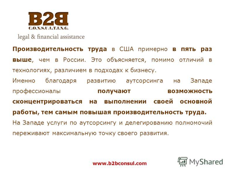 www.b2bconsul.com Производительность труда в США примерно в пять раз выше, чем в России. Это объясняется, помимо отличий в технологиях, различием в подходах к бизнесу. Именно благодаря развитию аутсорсинга на Западе профессионалы получают возможность