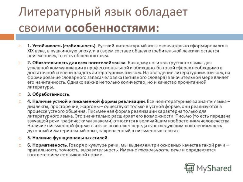 Литературный язык обладает своими особенностями : 1. Устойчивость ( стабильность ). Русский литературный язык окончательно сформировался в XIX веке, в пушкинскую эпоху, и в своем составе общеупотребительной лексики остается неизменным, то есть общепо