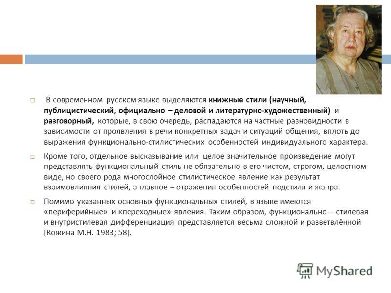 В современном русском языке выделяются книжные стили ( научный, публицистический, официально – деловой и литературно - художественный ) и разговорный, которые, в свою очередь, распадаются на частные разновидности в зависимости от проявления в речи ко