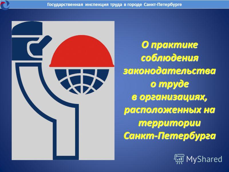 О практике соблюдения законодательства о труде в организациях, расположенных на территории Санкт-Петербурга Государственная инспекция труда в городе Санкт-Петербурге