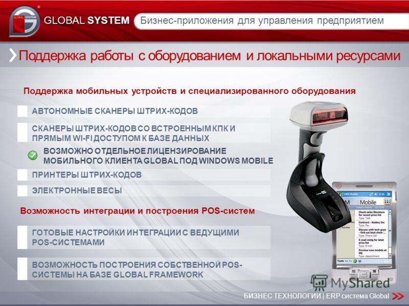 БИЗНЕС ТЕХНОЛОГИИ | ERP система Global GLOBAL SYSTEM Поддержка работы с оборудованием и локальными ресурсами Поддержка мобильных устройств и специализированного оборудования ЭЛЕКТРОННЫЕ ВЕСЫ ПРИНТЕРЫ ШТРИХ-КОДОВ СКАНЕРЫ ШТРИХ-КОДОВ СО ВСТРОЕННЫМ КПК