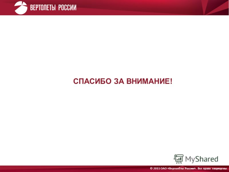 Открытое Акционерное Общество «Вертолёты России». © 2011 Все права защищены © 2011 ОАО «Вертолёты России». Все права защищены СПАСИБО ЗА ВНИМАНИЕ!