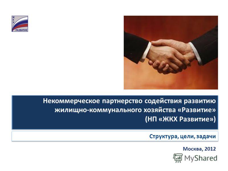 Некоммерческое партнерство содействия развитию жилищно-коммунального хозяйства «Развитие» (НП «ЖКХ Развитие») Некоммерческое партнерство содействия развитию жилищно-коммунального хозяйства «Развитие» (НП «ЖКХ Развитие») Структура, цели, задачи Москва