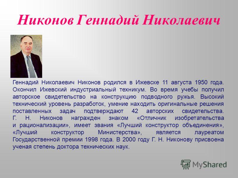 Никонов Геннадий Николаевич Геннадий Николаевич Никонов родился в Ижевске 11 августа 1950 года. Окончил Ижевский индустриальный техникум. Во время учебы получил авторское свидетельство на конструкцию подводного ружья. Высокий технический уровень разр