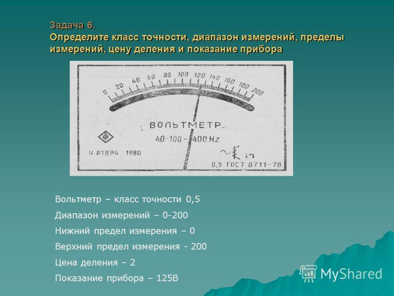 Задача 6. Определите класс точности, диапазон измерений, пределы измерений, цену деления и показание прибора Вольтметр – класс точности 0,5 Диапазон измерений – 0-200 Нижний предел измерения – 0 Верхний предел измерения - 200 Цена деления – 2 Показан