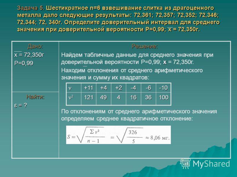 Задача 5. Шестикратное n=6 взвешивание слитка из драгоценного металла дало следующие результаты: 72,361; 72,357; 72,352; 72,346; 72,344; 72, 340г. Определите доверительный интервал для среднего значения при доверительной вероятности Р=0,99; х = 72,35
