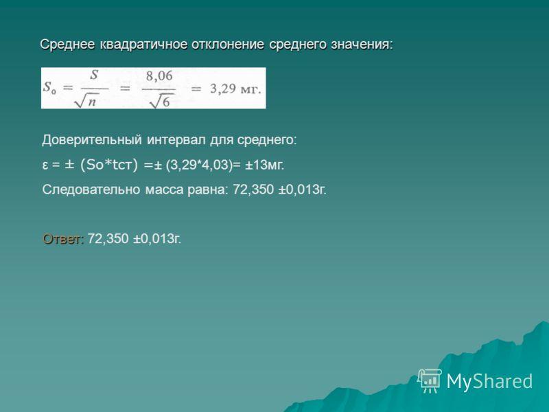 Среднее квадратичное отклонение среднего значения: Среднее квадратичное отклонение среднего значения: Доверительный интервал для среднего: ε = ± (So*tcт) = ± (3,29*4,03)= ±13мг. Следовательно масса равна: 72,350 ±0,013г. Ответ: Ответ: 72,350 ±0,013г.