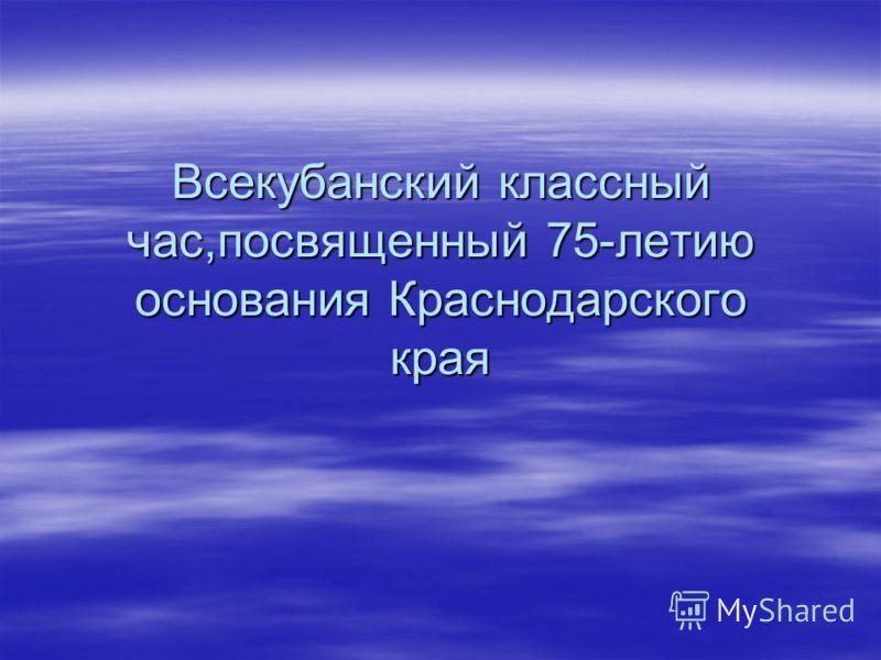 Всекубанский классный час,посвященный 75-летию основания Краснодарского края