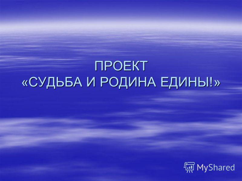 ПРОЕКТ «СУДЬБА И РОДИНА ЕДИНЫ!»