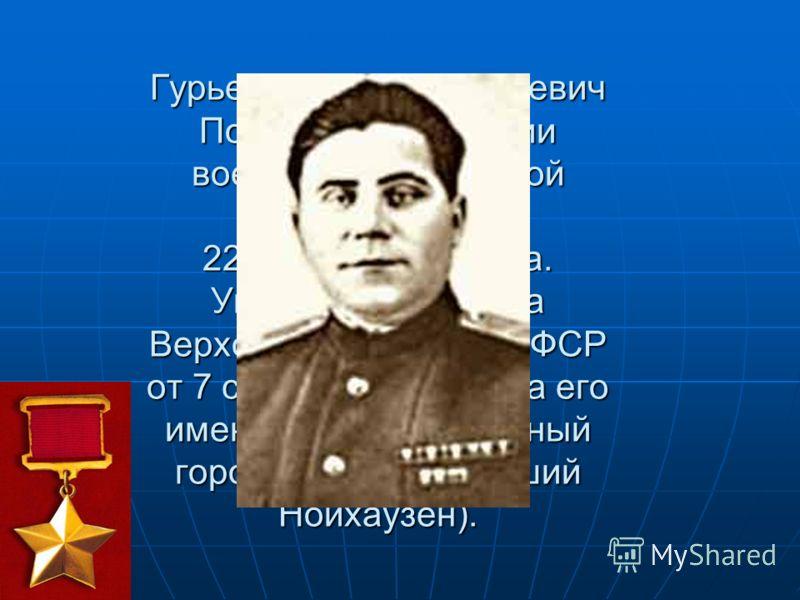 Гурьев Степан Савельевич Погиб при овладении военно-морской базой Пиллау 22 апреля 1945 года. Указом Президиума Верховного Совета РСФСР от 7 сентября 1946 года его именем назван районный город Гурьевск (бывший Нойхаузен).