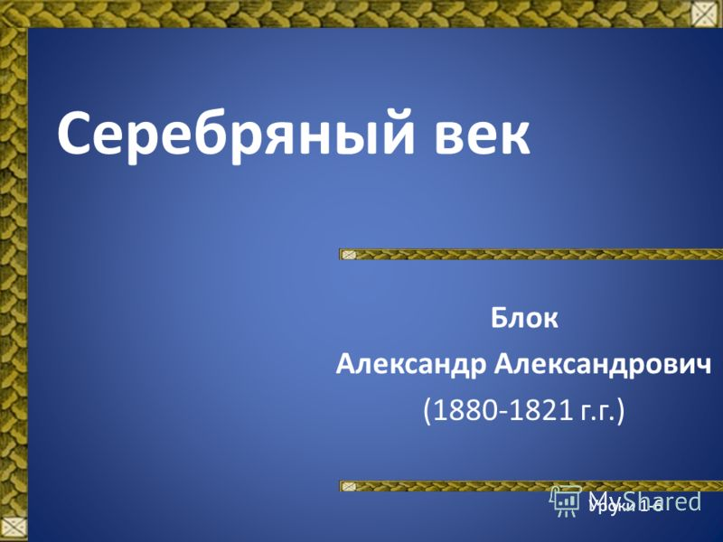 Серебряный век Блок Александр Александрович (1880-1821 г.г.) Уроки 1-6