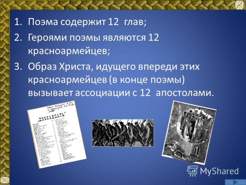 1.Поэма содержит 12 глав; 2.Героями поэмы являются 12 красноармейцев; 3.Образ Христа, идущего впереди этих красноармейцев (в конце поэмы) вызывает ассоциации с 12 апостолами.