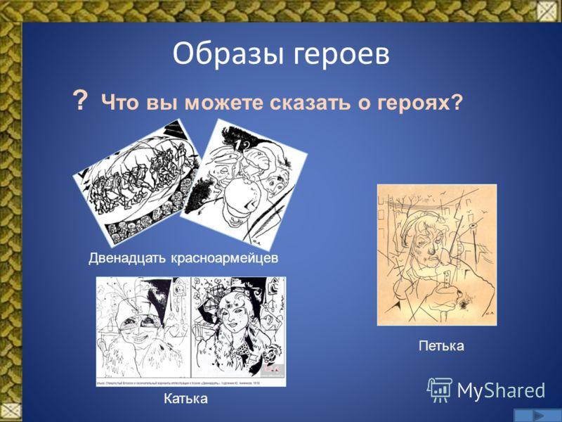 Образы героев Двенадцать красноармейцев Петька Катька ? Что вы можете сказать о героях?