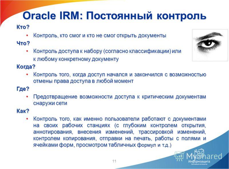 11 Oracle IRM: Постоянный контроль Кто? Контроль, кто смог и кто не смог открыть документыКонтроль, кто смог и кто не смог открыть документыЧто? Контроль доступа к набору (согласно классификации) илиКонтроль доступа к набору (согласно классификации)