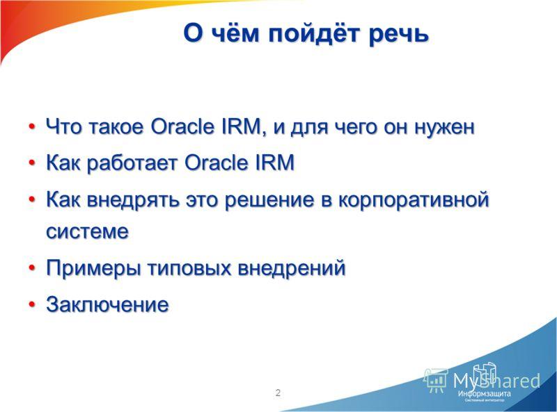 2 О чём пойдёт речь Что такое Oracle IRM, и для чего он нуженЧто такое Oracle IRM, и для чего он нужен Как работает Oracle IRMКак работает Oracle IRM Как внедрять это решение в корпоративной системеКак внедрять это решение в корпоративной системе При