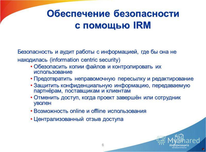 6 Обеспечение безопасности с помощью IRM Безопасность и аудит работы с информацией, где бы она не находилась (information centric security) Обезопасить копии файлов и контролировать их использованиеОбезопасить копии файлов и контролировать их использ