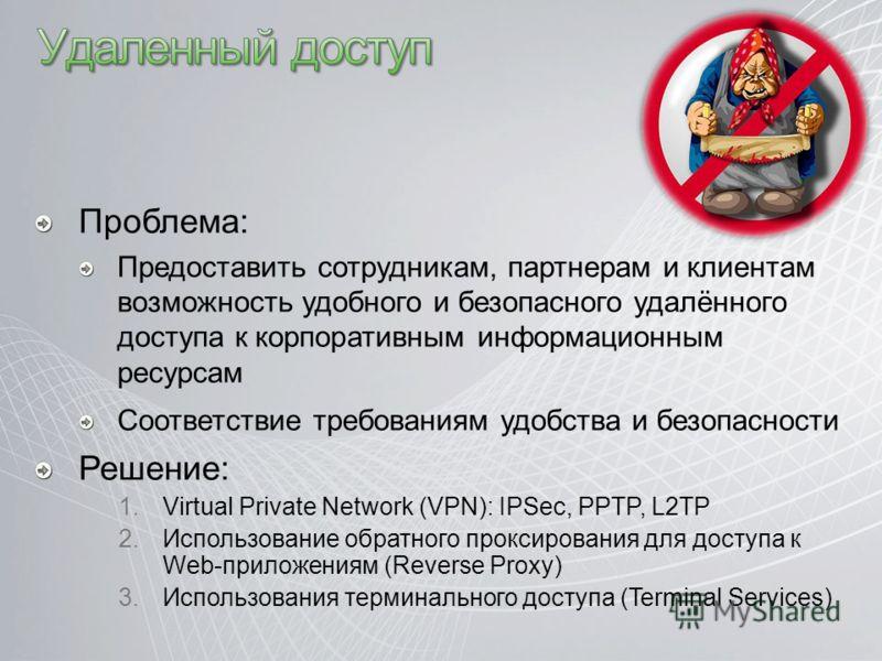 Проблема: Предоставить сотрудникам, партнерам и клиентам возможность удобного и безопасного удалённого доступа к корпоративным информационным ресурсам Соответствие требованиям удобства и безопасности Решение: 1.Virtual Private Network (VPN): IPSec, P